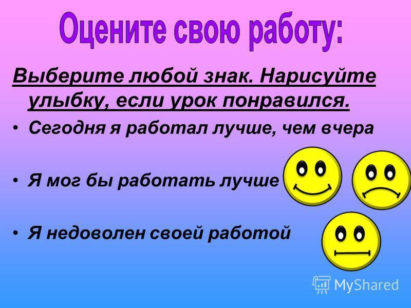 Выберите любой знак. Нарисуйте улыбку, если урок понравился. Сегодня я работал лучше, чем вчера Я мог бы работать лучше Я недоволен своей работой