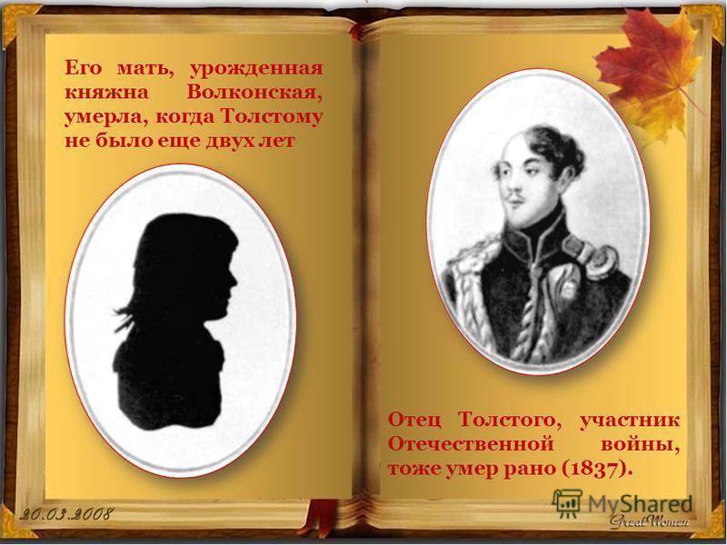 Его мать, урожденная княжна Волконская, умерла, когда Толстому не было еще двух лет Отец Толстого, участник Отечественной войны, тоже умер рано (1837).
