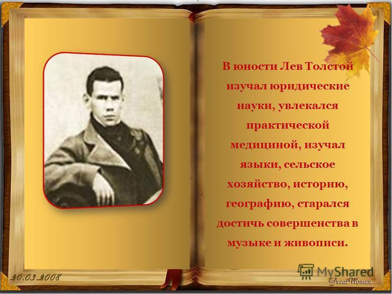 В юности Лев Толстой изучал юридические науки, увлекался практической медициной, изучал языки, сельское хозяйство, историю, географию, старался достичь совершенства в музыке и живописи.