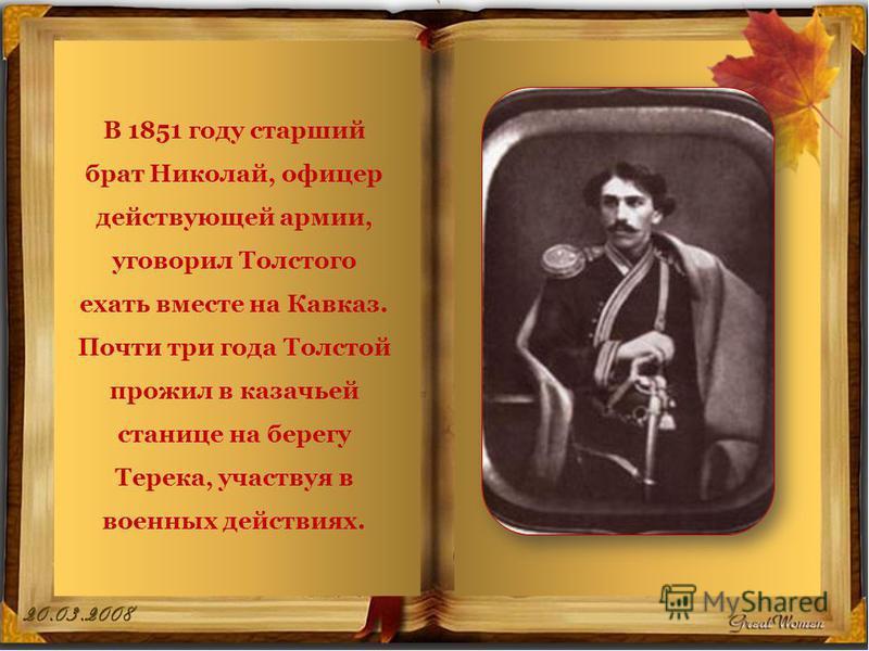 В 1851 году старший брат Николай, офицер действующей армии, уговорил Толстого ехать вместе на Кавказ. Почти три года Толстой прожил в казачьей станице на берегу Терека, участвуя в военных действиях.