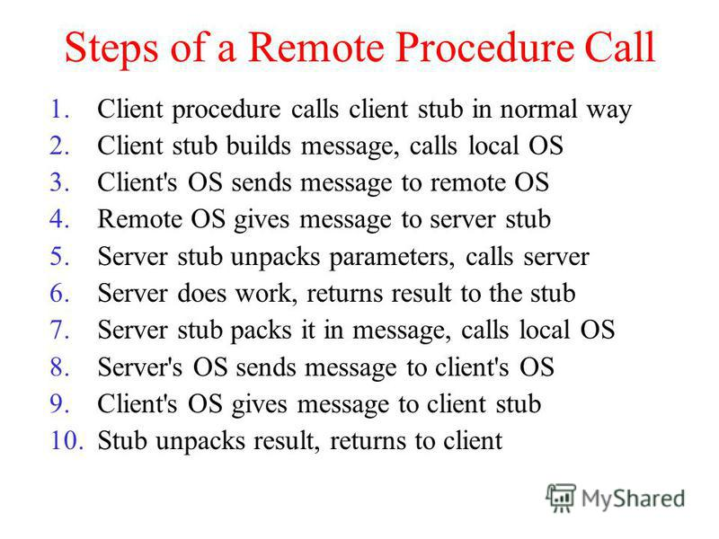 Steps of a Remote Procedure Call 1.Client procedure calls client stub in normal way 2.Client stub builds message, calls local OS 3.Client's OS sends message to remote OS 4.Remote OS gives message to server stub 5.Server stub unpacks parameters, calls
