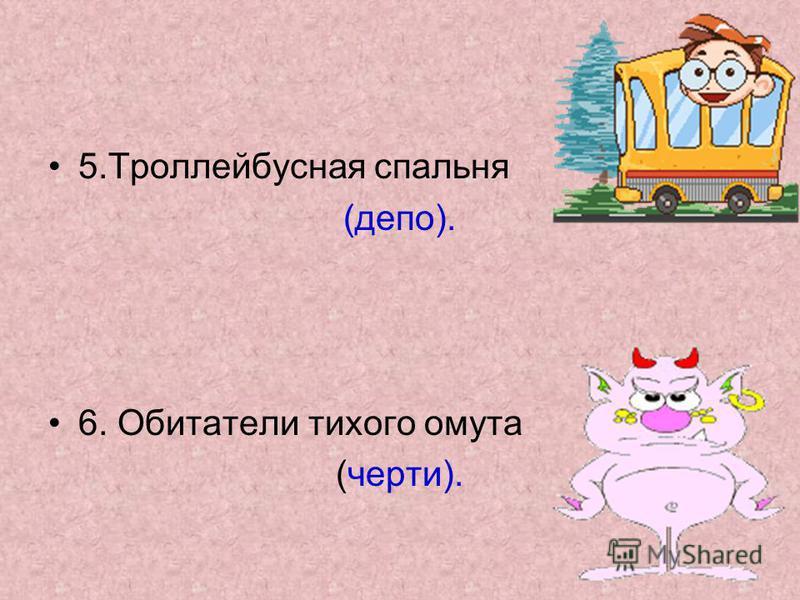 5. Троллейбусная спальня (депо). 6. Обитатели тихого омута (черти).
