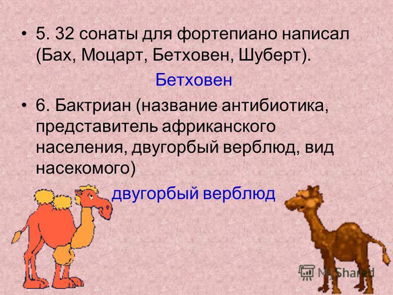 5. 32 сонаты для фортепиано написал (Бах, Моцарт, Бетховен, Шуберт). Бетховен 6. Бактриан (название антибиотика, представитель африканского населения, двугорбый верблюд, вид насекомого) двугорбый верблюд