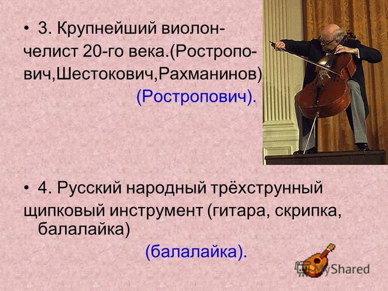 3. Крупнейший виолончелист 20-го века.(Ростропо- вич,Шестокович,Рахманинов) (Ростропович). 4. Русский народный трёхструнный щипковый инструмент (гитара, скрипка, балалайка) (балалайка).