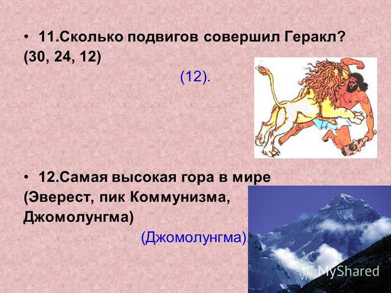 11. Сколько подвигов совершил Геракл? (30, 24, 12) (12). 12. Самая высокая гора в мире (Эверест, пик Коммунизма, Джомолунгма) (Джомолунгма).