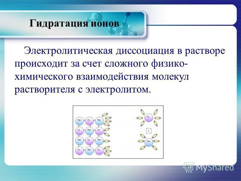 Гидратация ионов Электролитическая диссоциация в растворе происходит за счет сложного физико- химического взаимодействия молекул растворителя с электролитом.