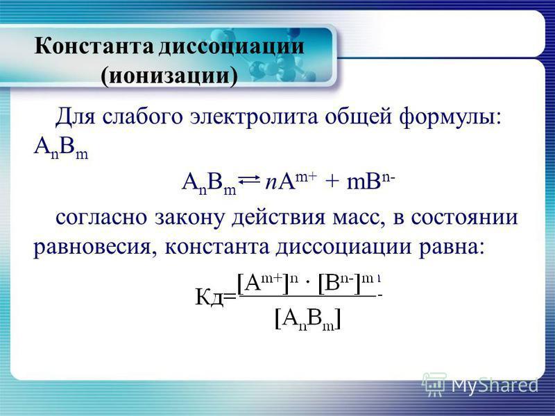 Для слабого электролита общей формулы: A n B m A n B m пА m+ + mB n- согласно закону действия масс, в состоянии равновесия, константа диссоциации равна: Кд=[А m+ ] n [B n- ] m [A n B m ] Константа диссоциации (ионизации)