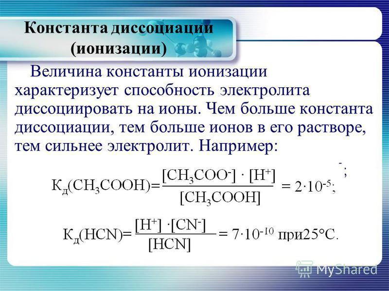 Величина константы ионизации характеризует способность электролита диссоциировать на ионы. Чем больше константа диссоциации, тем больше ионов в его растворе, тем сильнее электролит. Например: К д (СН 3 СООН)=[СН 3 СОО - ] [Н + ] = 210 -5 ; [СН 3 СООН