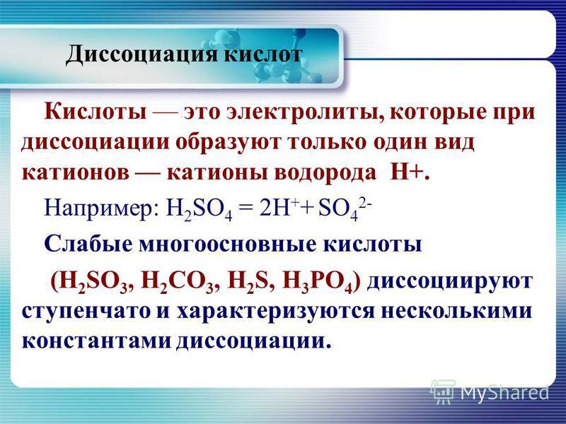 Диссоциация кислот Кислоты это электролиты, которые при диссоциации образуют только один вид катионов катионы водорода Н+. Например: H 2 SO 4 = 2Н + + SO 4 2- Слабые многоосновные кислоты (H 2 SO 3, Н 2 СО 3, H 2 S, Н 3 РО 4 ) диссоциируют ступенчато