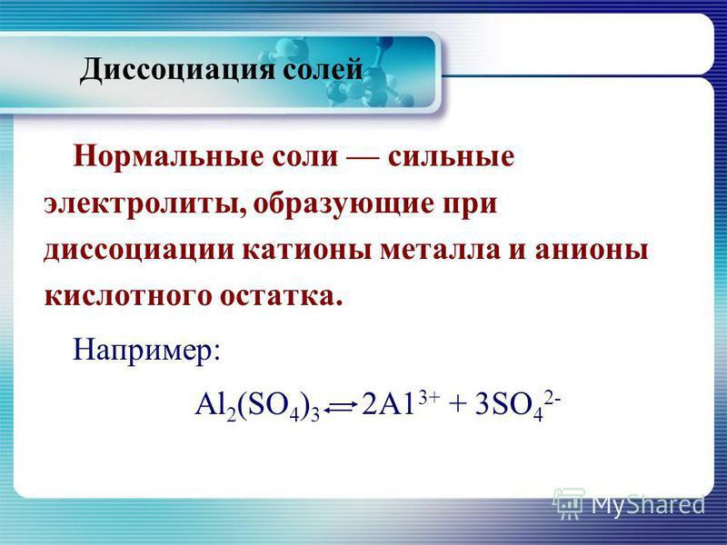 Диссоциация солей Нормальные соли сильные электролиты, образующие при диссоциации катионы металла и анионы кислотного остатка. Например: Al 2 (SO 4 ) 3 2А1 3+ + 3SО 4 2-