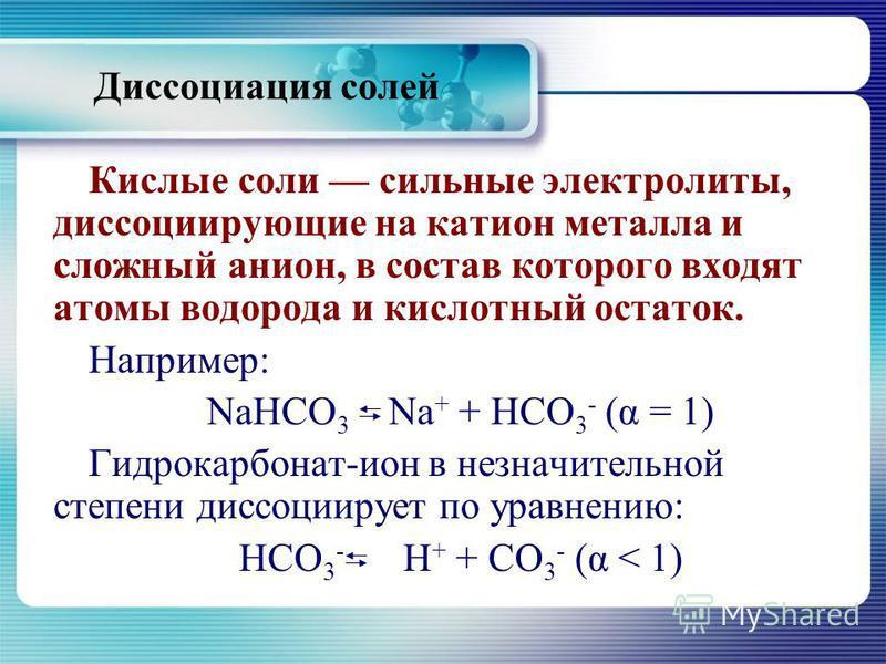 Диссоциация солей Кислые соли сильные электролиты, диссоциирующие на катион металла и сложный анион, в состав которого входят атомы водорода и кислотный остаток. Например: NaHCO 3 Na + + НСО 3 - (α = 1) Гидрокарбонат-ион в незначительной степени дисс