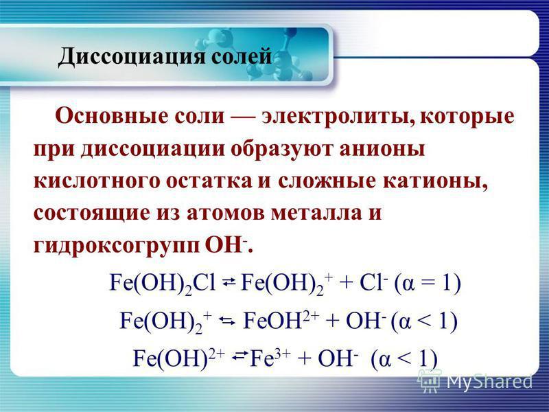 Диссоциация солей Основные соли электролиты, которые при диссоциации образуют анионы кислотного остатка и сложные катионы, состоящие из атомов металла и гидроксогрупп ОН -. Fe(OH) 2 Cl Fe(OH) 2 + + Cl - (α = 1) Fe(OH) 2 + FeOH 2+ + ОH - (α < 1) Fe(OH