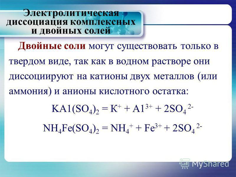Двойные соли могут существовать только в твердом виде, так как в водном растворе они диссоциируют на катионы двух металлов (или аммония) и анионы кислотного остатка: KA1(SO 4 ) 2 = К + + А1 3+ + 2SO 4 2- NH 4 Fe(SO 4 ) 2 = NH 4 + + Fe 3+ + 2SO 4 2- Э