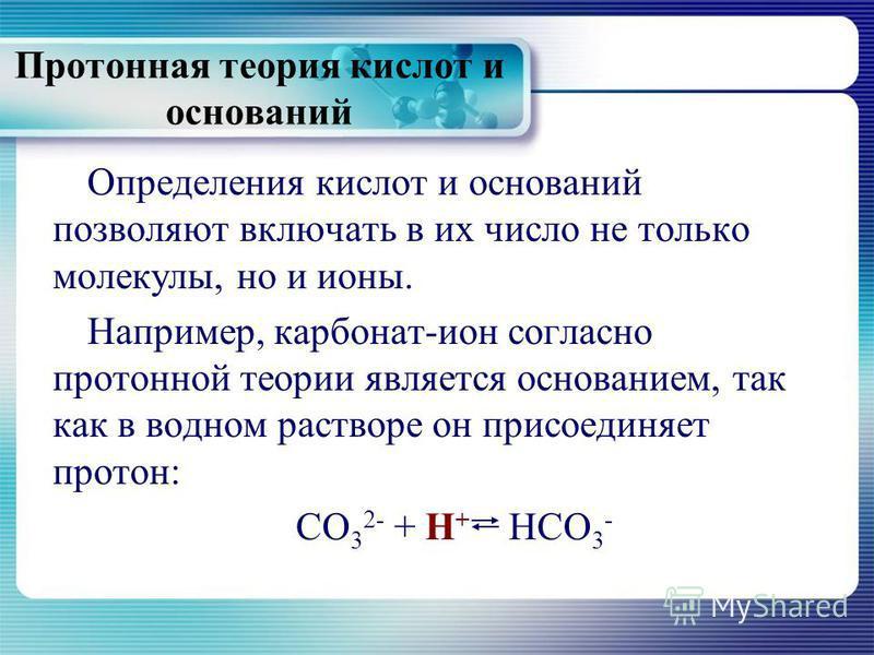 Протонная теория кислот и оснований Определения кислот и оснований позволяют включать в их число не только молекулы, но и ионы. Например, карбонат-ион согласно протонной теории является основанием, так как в водном растворе он присоединяет протон: CO