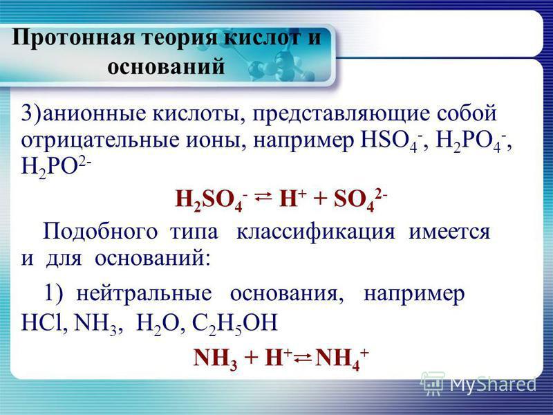 Протонная теория кислот и оснований 3)анионные кислоты, представляющие собой отрицательные ионы, например HSO 4 -, Н 2 РО 4 -, Н 2 РО 2- H 2 SO 4 - Н + + SO 4 2- Подобного типа классификация имеется и для оснований: 1)нейтральные основания, например
