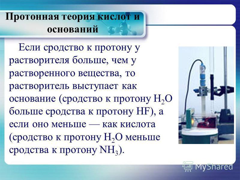 Протонная теория кислот и оснований Если сродство к протону у растворителя больше, чем у растворенного вещества, то растворитель выступает как основание (сродство к протону Н 2 О больше сродства к протону HF), а если оно меньше как кислота (сродство