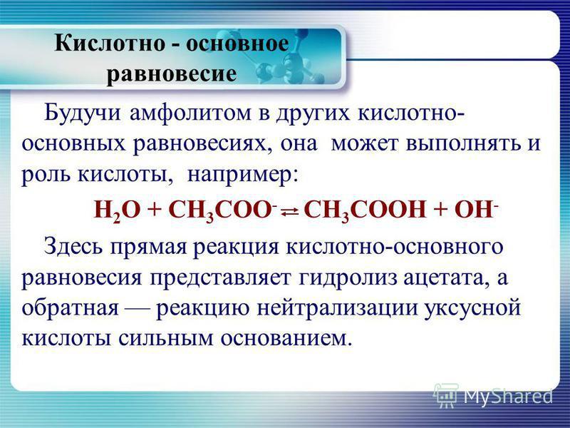 Кислотно - основное равновесие Будучи амфолитом в других кислотно- основных равновесиях, она может выполнять и роль кислоты, например: Н 2 О + СН 3 СОО - СН 3 СООН + ОН - Здесь прямая реакция кислотно-основного равновесия представляет гидролиз ацетат