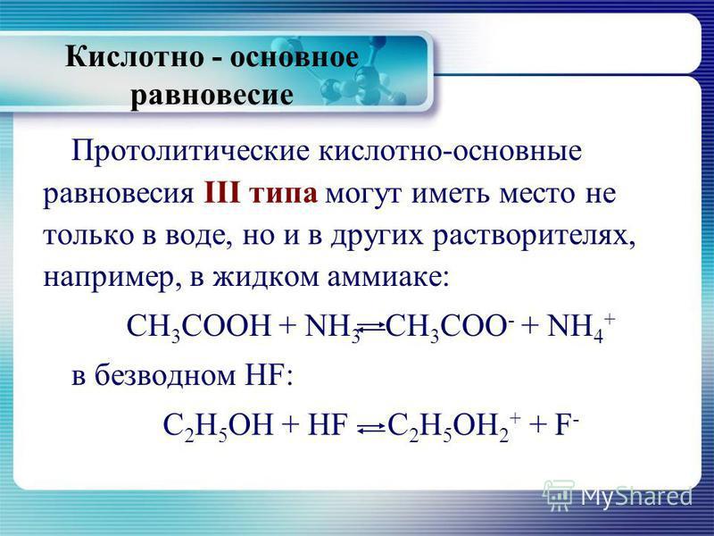 Кислотно - основное равновесие Протолитические кислотно-основные равновесия III типа могут иметь место не только в воде, но и в других растворителях, например, в жидком аммиаке: СН 3 СООН + NН 3 СН 3 СОО - + NH 4 + в безводном HF: С 2 Н 5 ОН + HF С 2