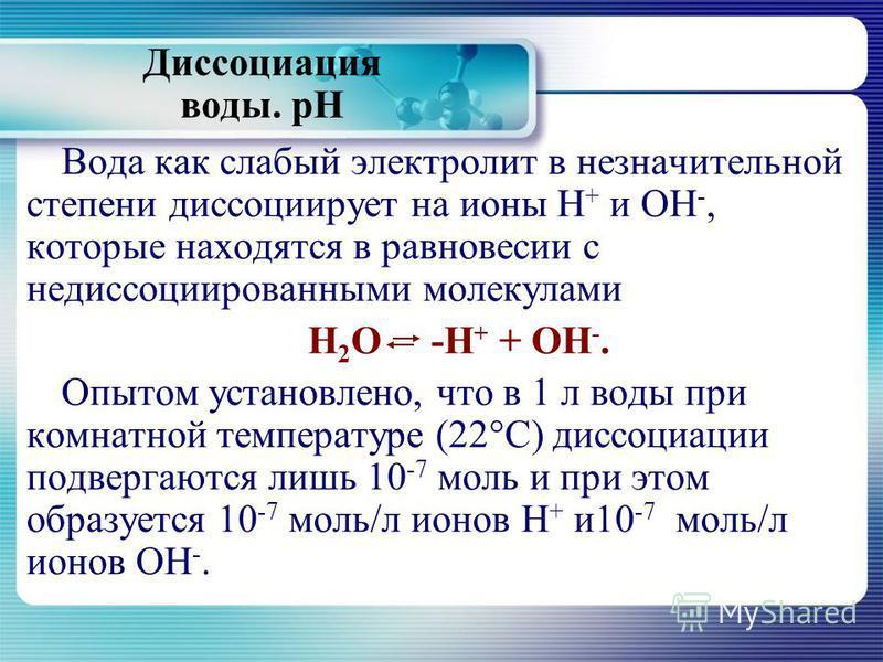 Диссоциация воды. рН Вода как слабый электролит в незначительной степени диссоциирует на ионы Н + и ОН -, которые находятся в равновесии с недиссоциированными молекулами Н 2 О -Н + + ОН -. Опытом установлено, что в 1 л воды при комнатной температуре