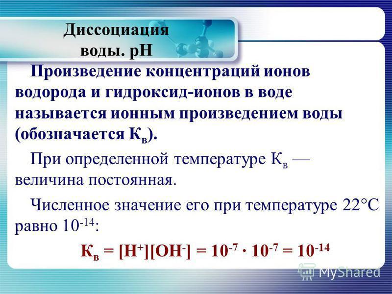 Диссоциация воды. рН Произведение концентраций ионов водорода и гидроксид-ионов в воде называется ионным произведением воды (обозначается К в ). При определенной температуре К в величина постоянная. Численное значение его при температуре 22°С равно 1