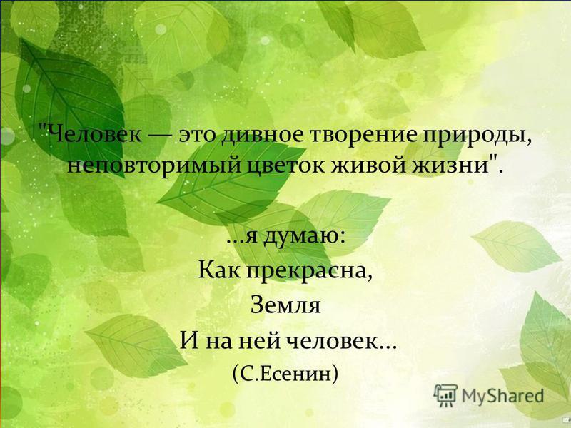 Человек это дивное творение природы, неповторимый цветок живой жизни .... я думаю : Как прекрасна, Земля И на ней человек... ( С. Есенин )