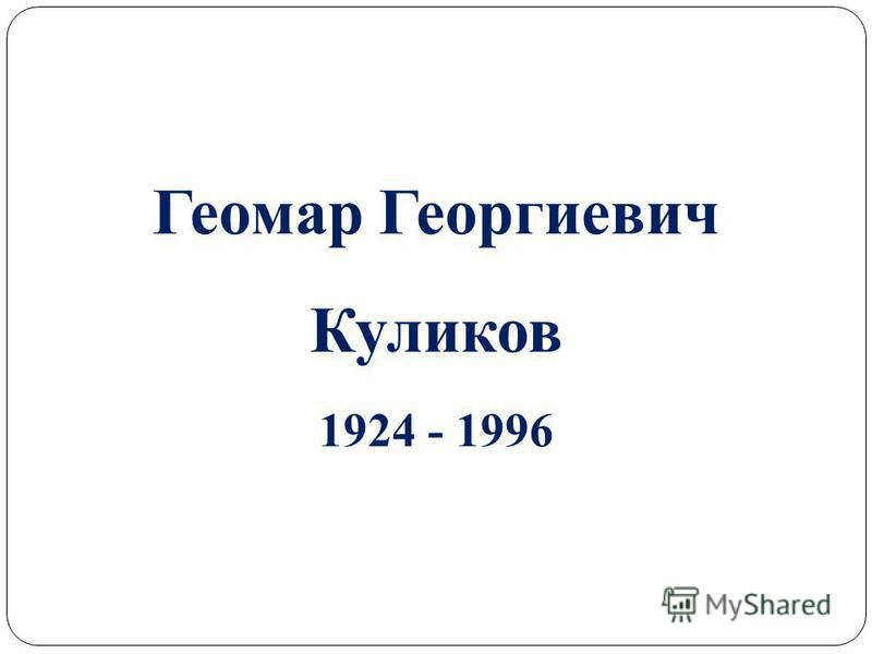 Геомар Георгиевич Куликов 1924 - 1996