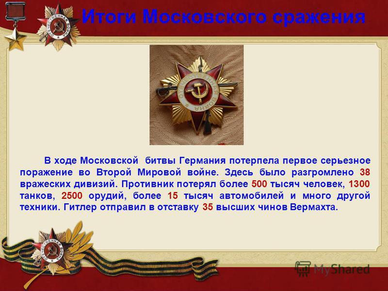 Итоги Московского сражения В ходе Московской битвы Германия потерпела первое серьезное поражение во Второй Мировой войне. Здесь было разгромлено 38 вражеских дивизий. Противник потерял более 500 тысяч человек, 1300 танков, 2500 орудий, более 15 тысяч