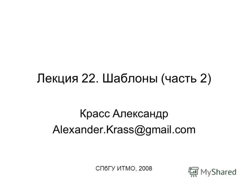 Лекция 22. Шаблоны (часть 2) Красс Александр Alexander.Krass@gmail.com СПбГУ ИТМО, 2008