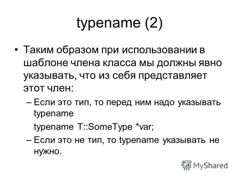 typename (2) Таким образом при использовании в шаблоне члена класса мы должны явно указывать, что из себя представляет этот член: –Если это тип, то перед ним надо указывать typename typename T::SomeType *var; –Если это не тип, то typename указывать н