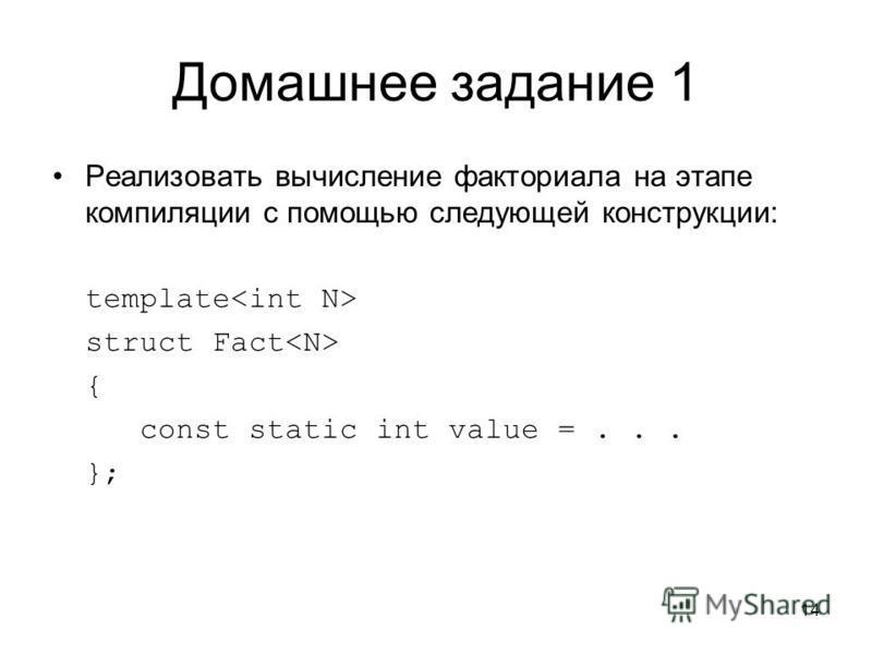 Домашнее задание 1 Реализовать вычисление факториала на этапе компиляции с помощью следующей конструкции: template struct Fact { const static int value =... }; 14