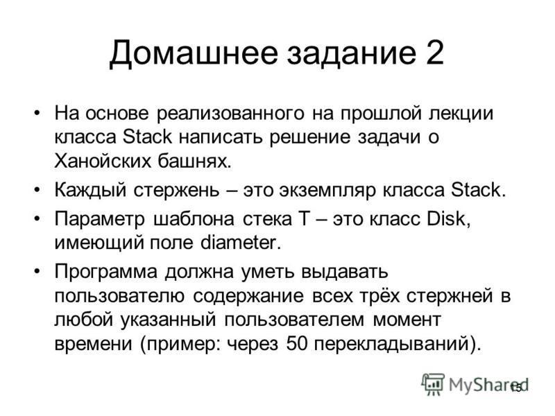 Домашнее задание 2 На основе реализованного на прошлой лекции класса Stack написать решение задачи о Ханойских башнях. Каждый стержень – это экземпляр класса Stack. Параметр шаблона стека T – это класс Disk, имеющий поле diameter. Программа должна ум