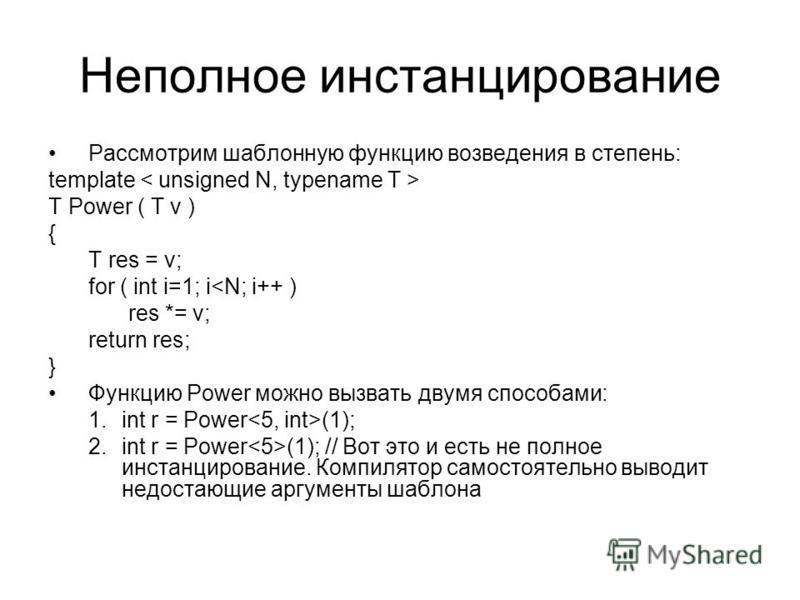 Неполное инстанцирование Рассмотрим шаблонную функцию возведения в степень: template T Power ( T v ) { T res = v; for ( int i=1; i<N; i++ ) res *= v; return res; } Функцию Power можно вызвать двумя способами: 1. int r = Power (1); 2. int r = Power (1