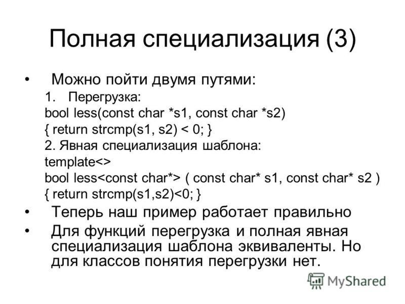 Полная специализация (3) Можно пойти двумя путями: 1.Перегрузка: bool less(const char *s1, const char *s2) { return strcmp(s1, s2) < 0; } 2. Явная специализация шаблона: template<> bool less ( const char* s1, const char* s2 ) { return strcmp(s1,s2)<0