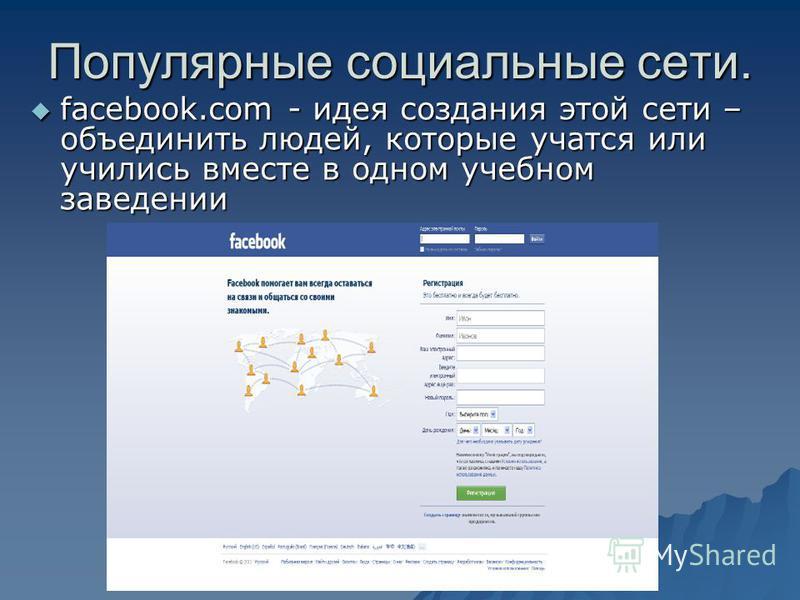 Популярные социальные сети. facebook.com - идея создания этой сети – объединить людей, которые учатся или учились вместе в одном учебном заведении facebook.com - идея создания этой сети – объединить людей, которые учатся или учились вместе в одном уч