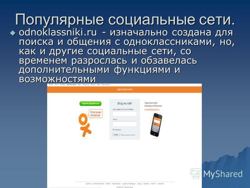 Популярные социальные сети. odnoklassniki.ru - изначально создана для поиска и общения с одноклассниками, но, как и другие социальные сети, со временем разрослась и обзавелась дополнительными функциями и возможностями odnoklassniki.ru - изначально со