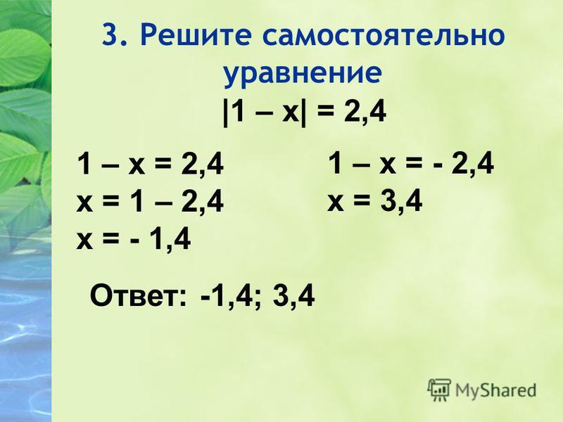 3. Решите самостоятельно уравнение |1 – х| = 2,4 1 – х = 2,4 х = 1 – 2,4 х = - 1,4 1 – х = - 2,4 х = 3,4 Ответ: -1,4; 3,4