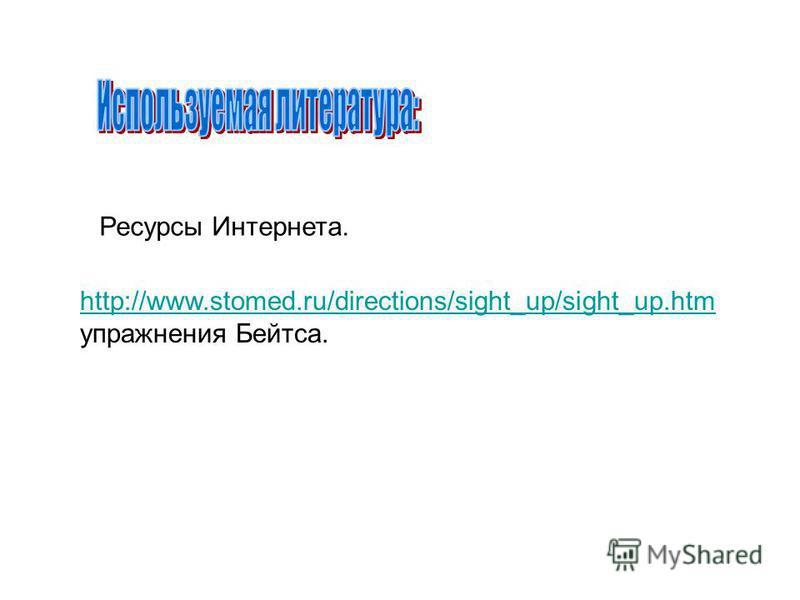 Ресурсы Интернета. http://www.stomed.ru/directions/sight_up/sight_up.htm упражнения Бейтса.