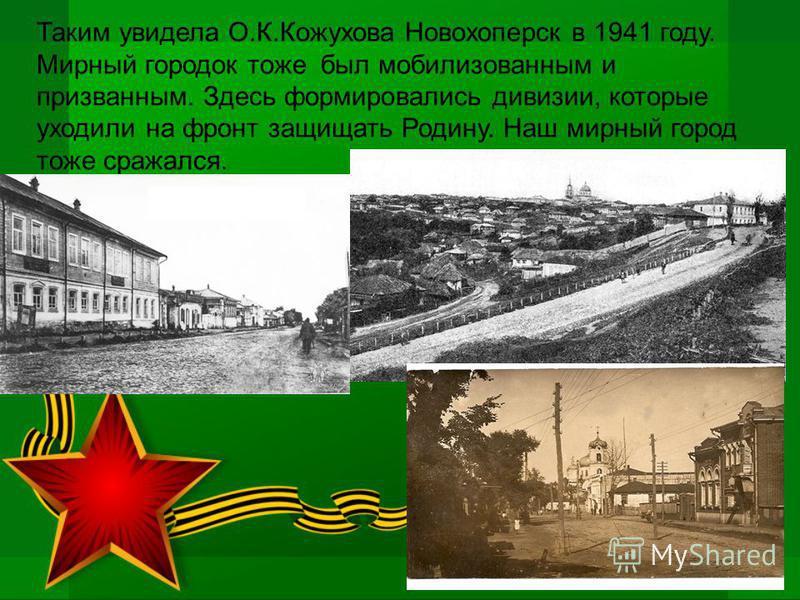 Таким увидела О.К.Кожухова Новохоперск в 1941 году. Мирный городок тоже был мобилизованным и призванным. Здесь формировались дивизии, которые уходили на фронт защищать Родину. Наш мирный город тоже сражался.