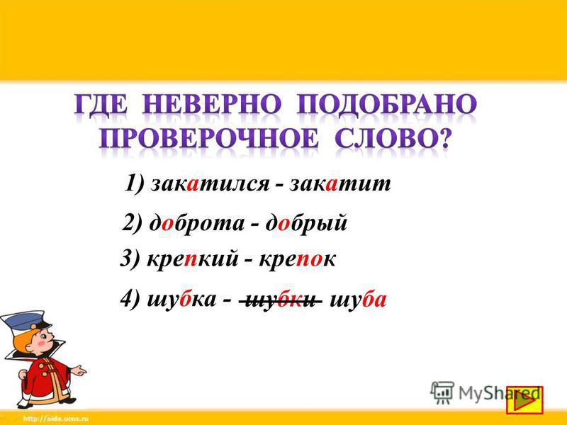 1) закатился - закатит 2) доброта - добрый 3) крепкий - крепок 4) шубка - шубки шуба