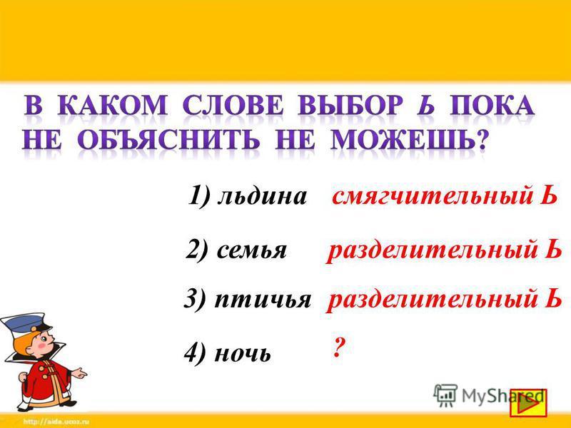 1) льдина 2) семья 3) птичья 4) ночь смягчительный Ь разделительный Ь ?