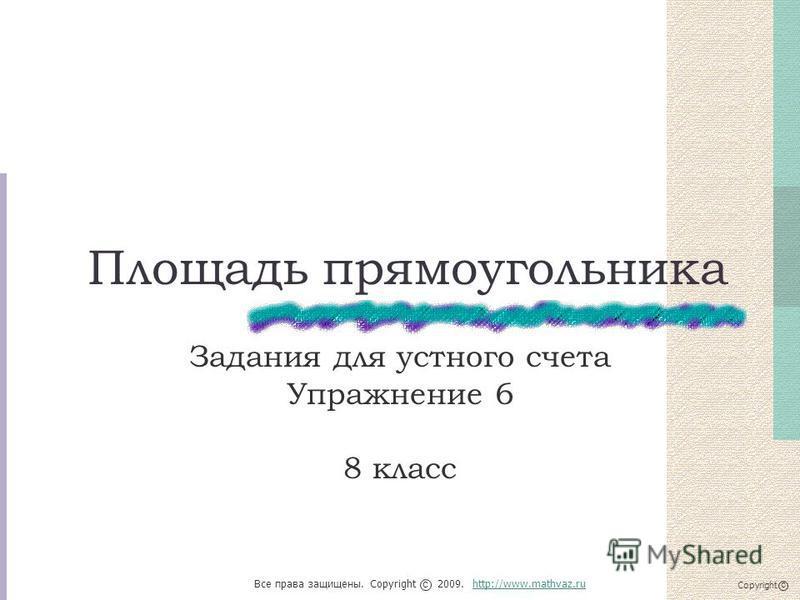 Площадь прямоугольника Задания для устного счета Упражнение 6 8 класс Все права защищены. Copyright 2009. http://www.mathvaz.ruhttp://www.mathvaz.ru с Copyright с