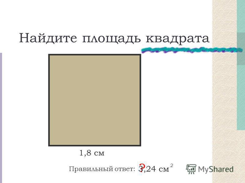 Найдите площадь квадрата Правильный ответ: ? 3,24 см 2 1,8 см