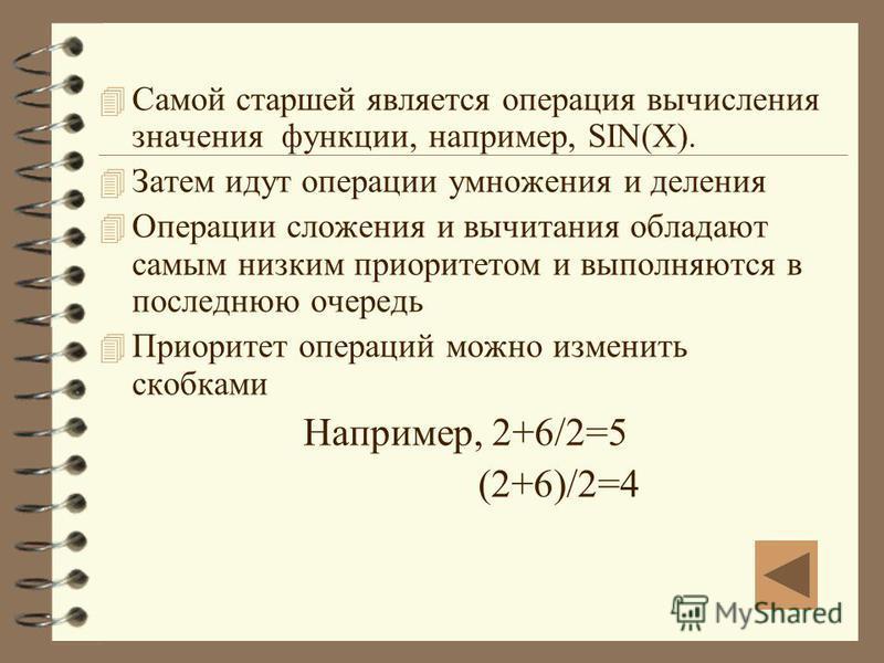 4 Самой старшей является операция вычисления значения функции, например, SIN(X). 4 Затем идут операции умножения и деления 4 Операции сложения и вычитания обладают самым низким приоритетом и выполняются в последнюю очередь 4 Приоритет операций можно