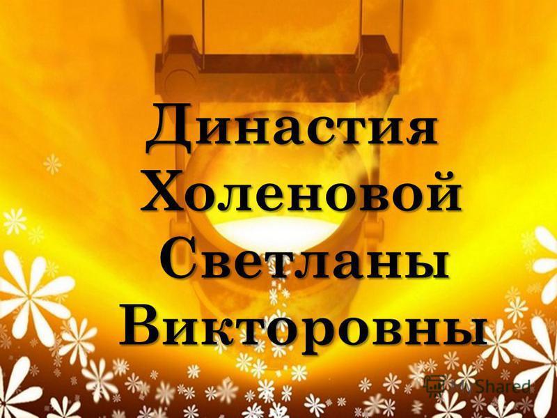 Династия Холеновой Светланы Викторовны