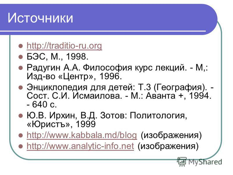 Источники http://traditio-ru.org БЭС, М., 1998. Радугин А.А. Философия курс лекций. - М,: Изд-во «Центр», 1996. Энциклопедия для детей: Т.3 (География). - Сост. С.И. Исмаилова. - М.: Аванта +, 1994. - 640 с. Ю.В. Ирхин, В.Д. Зотов: Политология, «Юрис