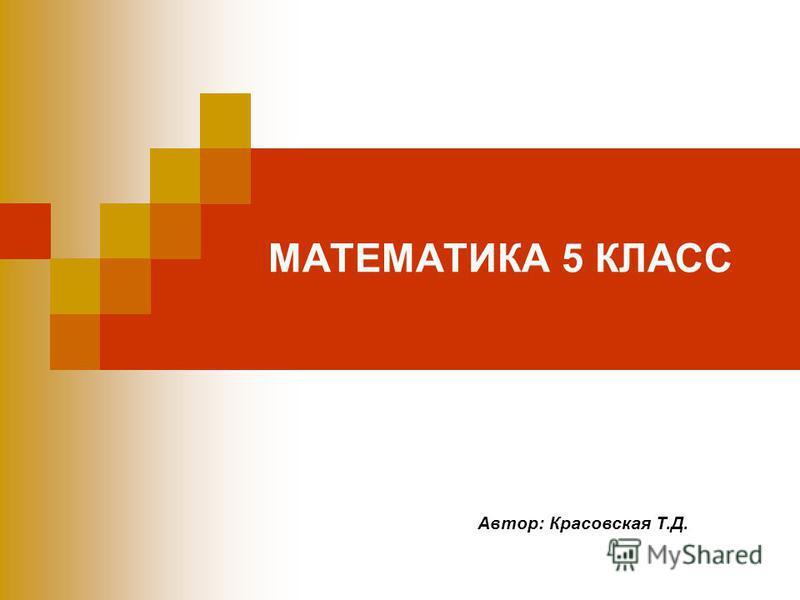 МАТЕМАТИКА 5 КЛАСС Автор: Красовская Т.Д.