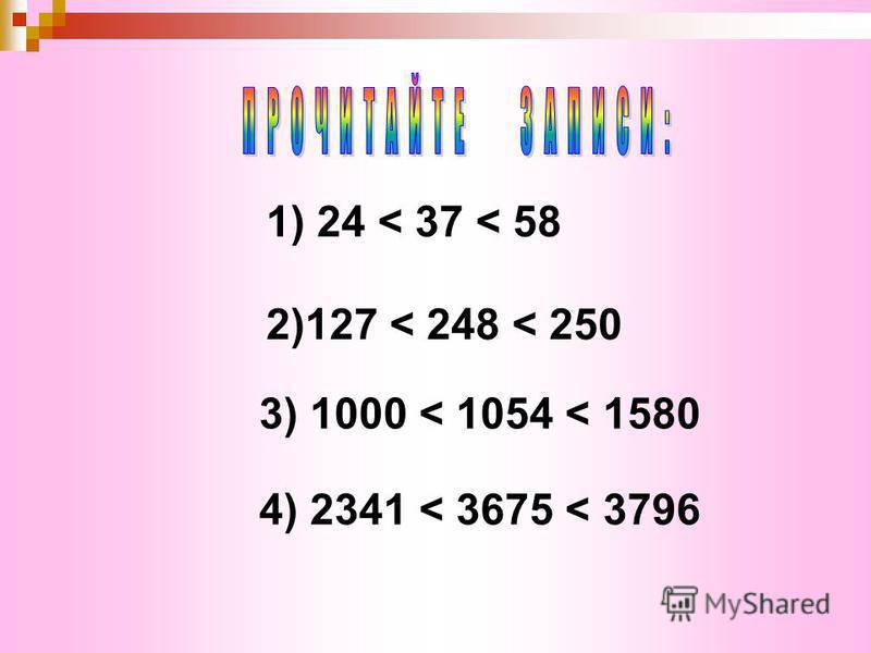 1) 24 < 37 < 58 2)127 < 248 < 250 3) 1000 < 1054 < 1580 4) 2341 < 3675 < 3796