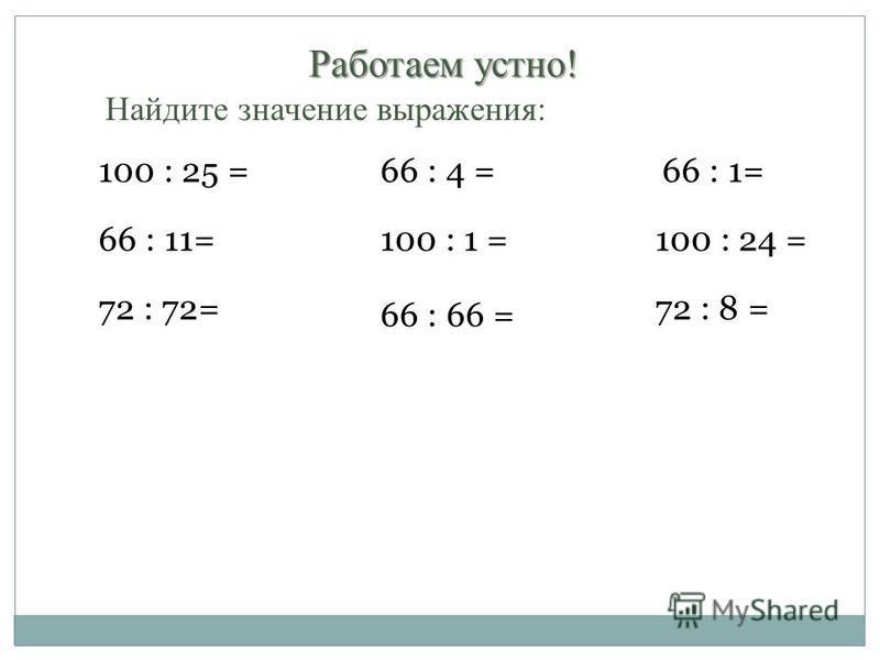 Работаем устно! Найдите значение выражения: 100 : 25 =66 : 4 =66 : 1= 66 : 11=100 : 1 =100 : 24 = 72 : 72= 66 : 66 = 72 : 8 =
