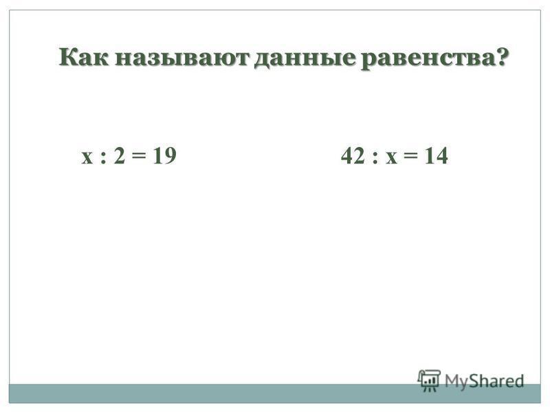Как называют данные равенства? х : 2 = 1942 : х = 14