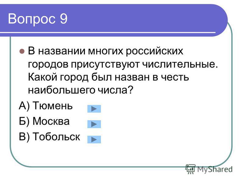 Вопрос 9 В названии многих российских городов присутствуют числительные. Какой город был назван в честь наибольшего числа? А) Тюмень Б) Москва В) Тобольск